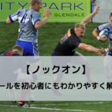 【ノックオン】ボールを前に落としたら反則!ラグビーのルールを解説